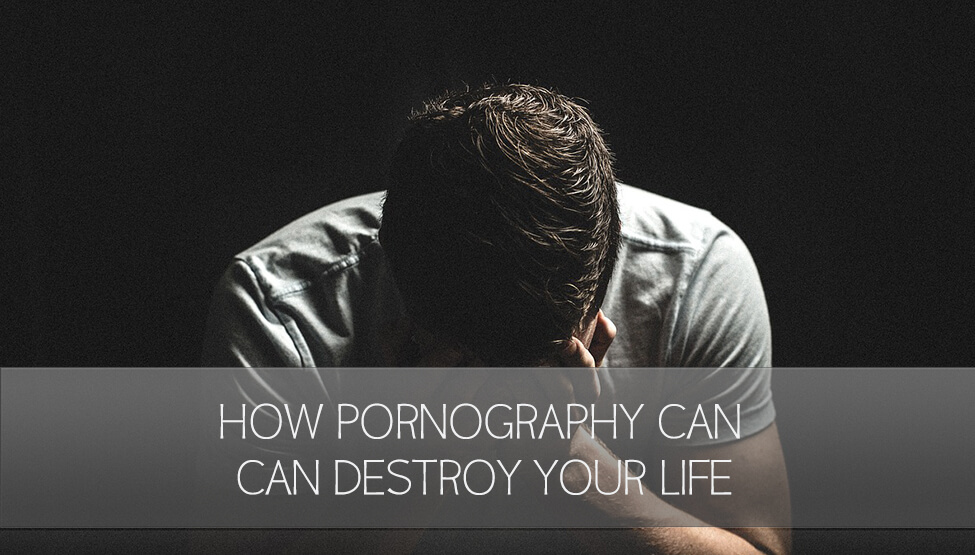 3 Ways Pornography Can Destroy Your Life