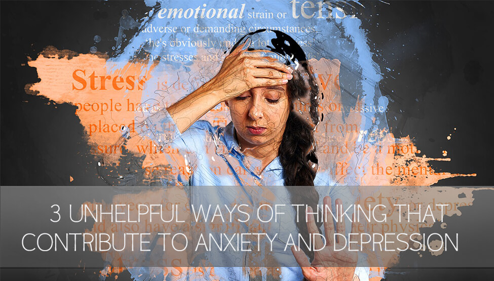 3 Unhelpful Ways of Thinking that Contribute to Anxiety and Depression