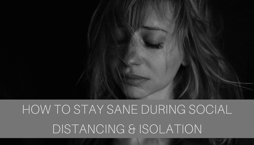How to Stay Sane During Social Distancing & Isolation